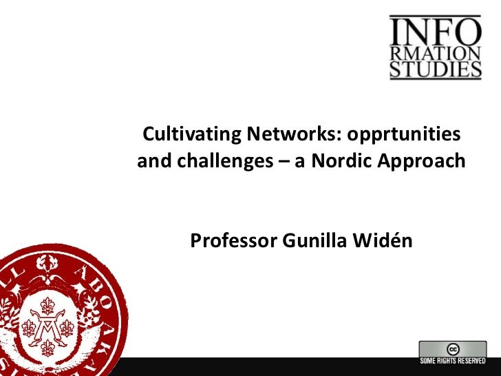 Cultivating Networks: opprtunities and challenges – a Nordic Approach<br />Professor Gunilla Widén<br />