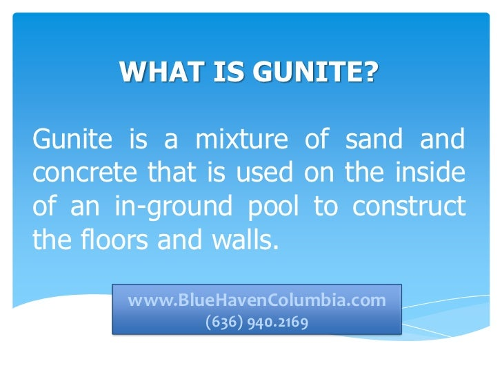 WHAT IS GUNITE?Gunite is a mixture of sand andconcrete that is used on the insideof an in-ground pool to constructthe floo...