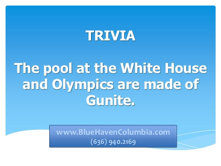 TRIVIAThe pool at the White House and Olympics are made of          Gunite.     www.bluehavencolumbia.com     www.BlueHave...