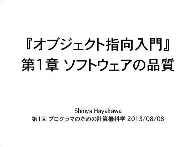 『オブジェクト指向入門』 第1章�ソフトウェアの品質 Shinya Hayakawa 第1回 プログラマのための計算機科学 2013/08/08