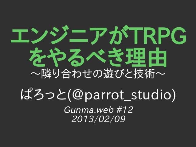 エンジニアがTRPG をやるべき理由 〜隣り合わせの遊びと技術〜ぱろっと(@parrot_studio)     Gunma.web #12      2013/02/09