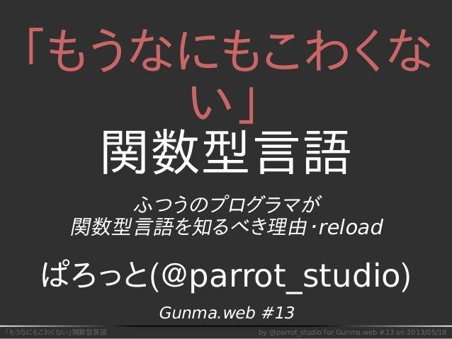 「もうなにもこわくない」関数型言語 by @parrot_studio for Gunma.web #13 on 2013/05/18 「もうなにもこわくな い」 関数型言語 ふつうのプログラマが 関数型言語を知るべき理由・reload ぱろっ...