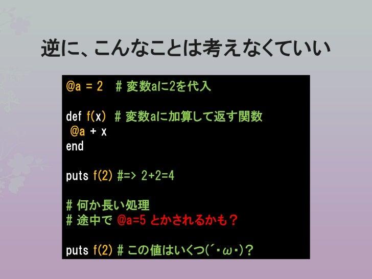 逆に、こんなことは考えなくていい @a = 2 # 変数aに2を代入 def f(x) # 変数aに加算して返す関数  @a + x end puts f(2) #=> 2+2=4 # 何か長い処理 # 途中で @a=5 とかされるかも? pu...