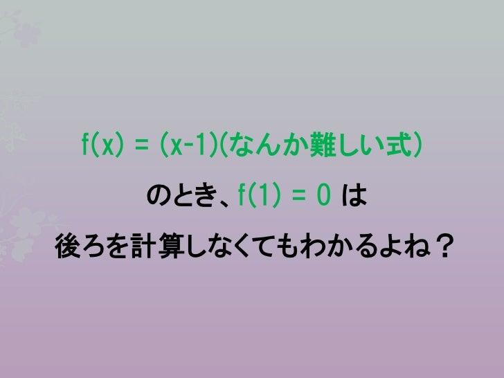 f(x) = (x-1)(なんか難しい式)    のとき、f(1) = 0 は後ろを計算しなくてもわかるよね?