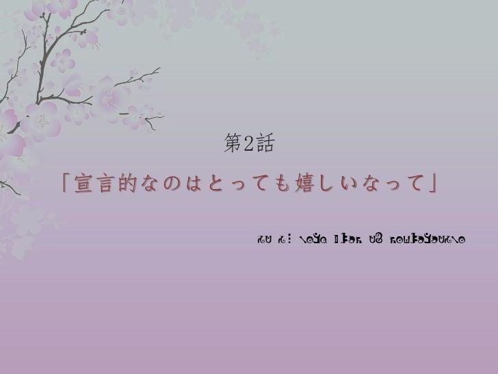 第2話「宣言的なのはとっても嬉しいなって」         It is very glad to declarative..