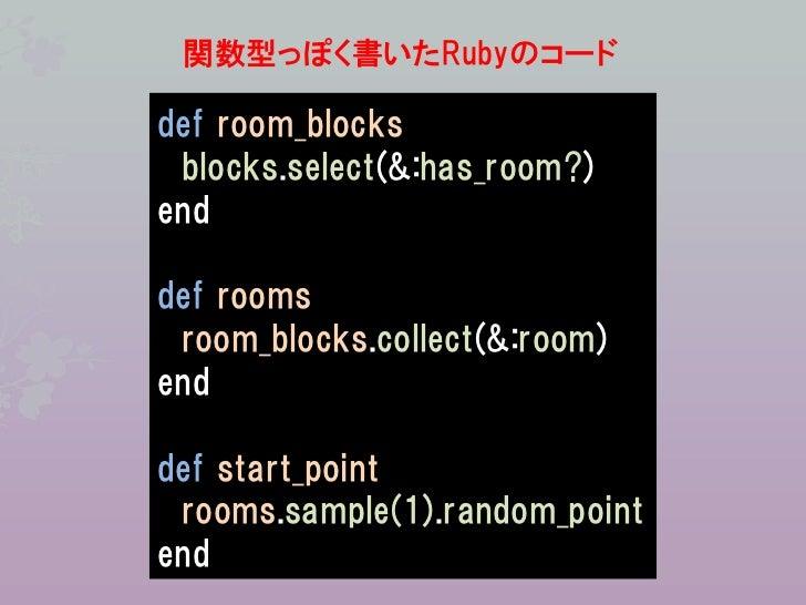 関数型っぽく書いたRubyのコードdef room_blocks blocks.select(&:has_room?)enddef rooms room_blocks.collect(&:room)enddef start_point room...
