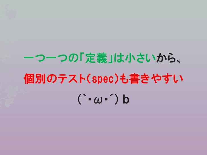 一つ一つの「定義」は小さいから、個別のテスト(spec)も書きやすい      (`・ω・´) b
