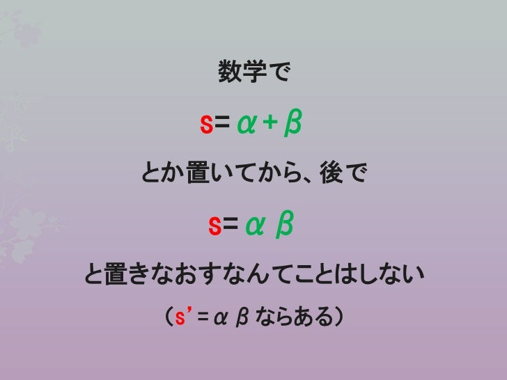 数学で     s=α+β  とか置いてから、後で     s=αβと置きなおすなんてことはしない   (s'=αβならある)