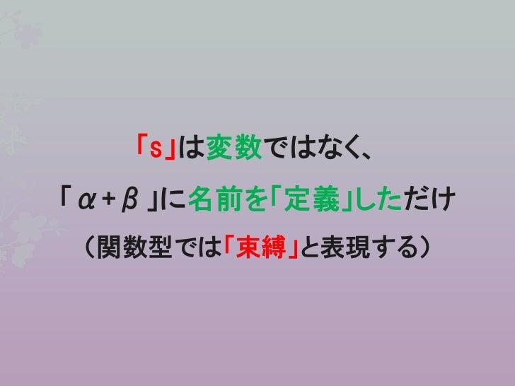 「s」は変数ではなく、「α+β」に名前を「定義」しただけ (関数型では「束縛」と表現する)