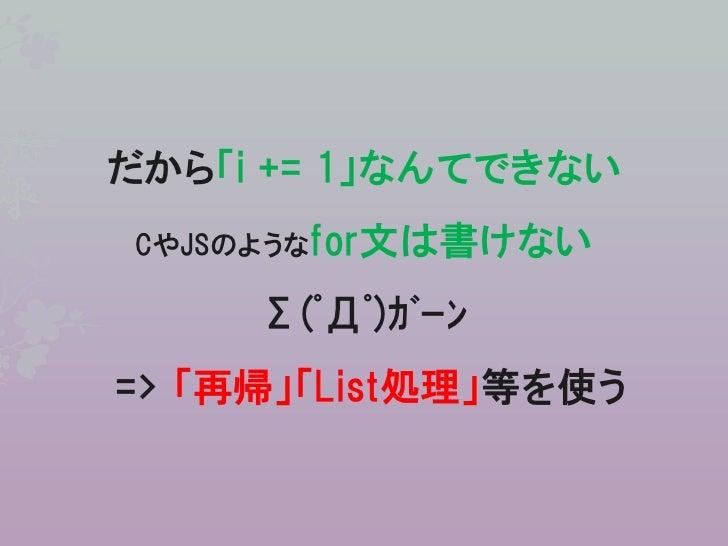 だから「i += 1」なんてできないCやJSのようなfor文は書けない     Σ(゚Д゚)ガーン=> 「再帰」「List処理」等を使う