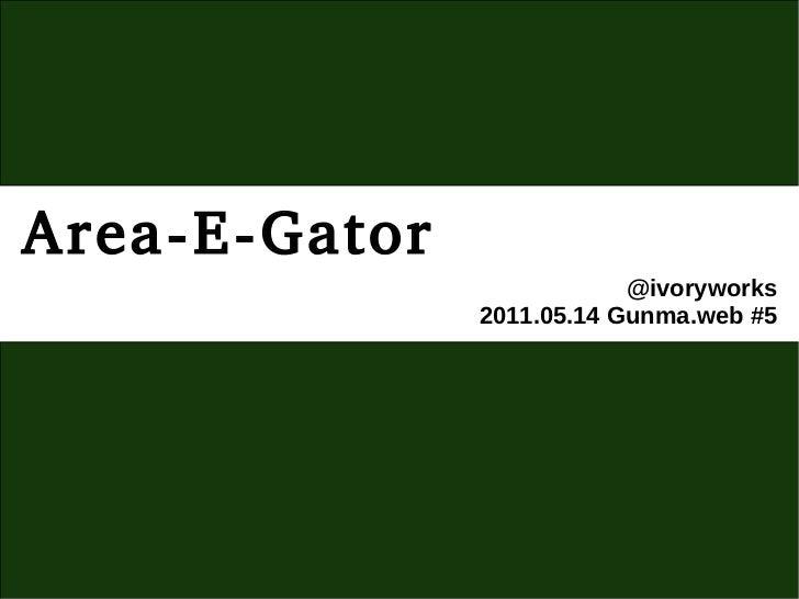 Area-E-Gator                           @ivoryworks               2011.05.14 Gunma.web #5