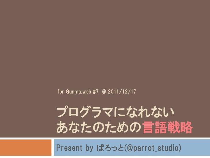 for Gunma.web #7 @ 2011/12/17プログラマになれないあなたのための言語戦略Present by ぱろっと(@parrot_studio)