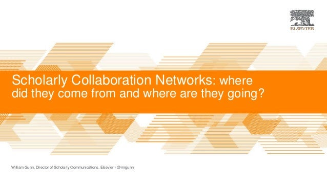 Scholarly Collaboration Networks: where did they come from and where are they going? William Gunn, Director of Scholarly C...