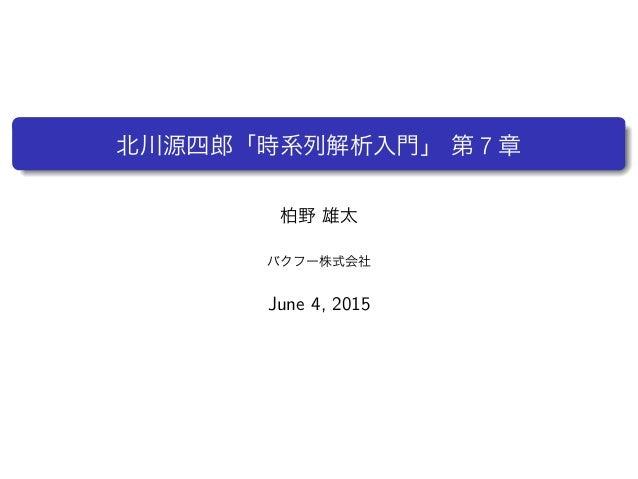 北川源四郎「時系列解析入門」 第 7 章 柏野 雄太 バクフー株式会社 June 4, 2015