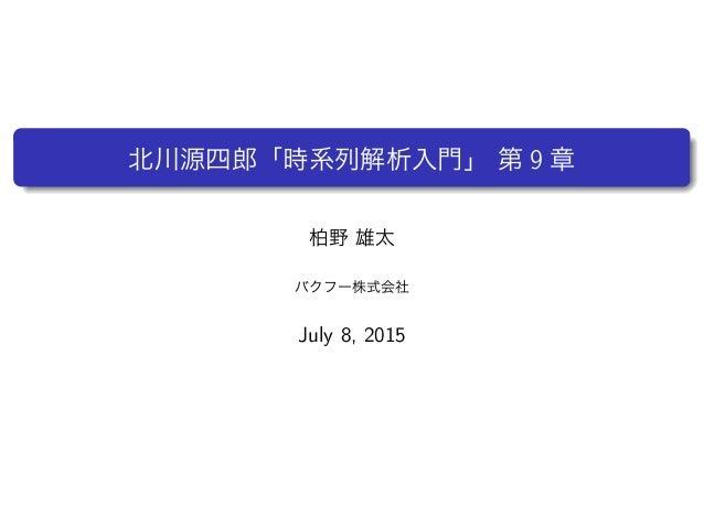 北川源四郎「時系列解析入門」 第 9 章 柏野 雄太 バクフー株式会社 July 8, 2015