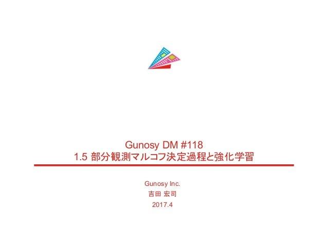 Gunosy Inc. 吉田 宏司 2017.4 Gunosy DM #118 1.5 部分観測マルコフ決定過程と強化学習