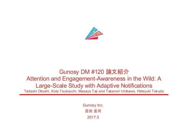 Gunosy Inc. 吉田 宏司 2017.5 Gunosy DM #120 論文紹介 Attention and Engagement-Awareness in the Wild: A Large-Scale Study with Adap...