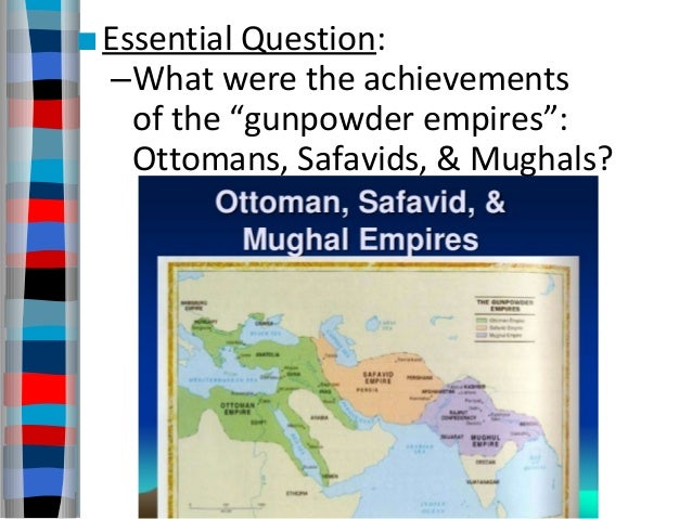 "■Essential Question: –What were the achievements of the ""gunpowder empires"": Ottomans, Safavids, & Mughals?"