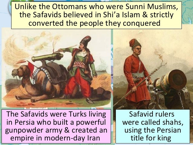 The Safavid Empire The Safavids were Turks living in Persia who built a powerful gunpowder army & created an empire in mod...