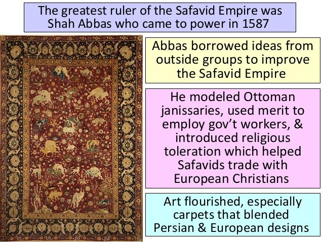 The greatest ruler of the Safavid Empire was Shah Abbas who came to power in 1587 Abbas borrowed ideas from outside groups...