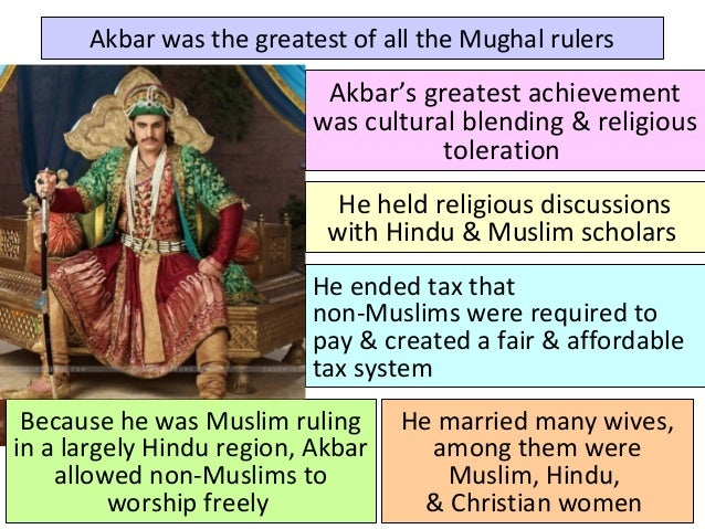 Akbar was the greatest of all the Mughal rulers He held religious discussions with Hindu & Muslim scholars He ended tax th...