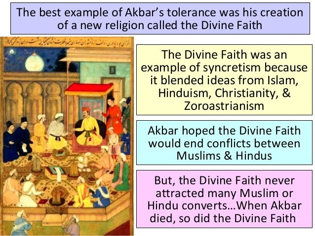 The best example of Akbar's tolerance was his creation of a new religion called the Divine Faith The Divine Faith was an e...
