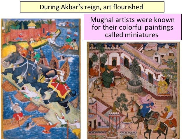 During Akbar's reign, art flourished Mughal artists were known for their colorful paintings called miniatures