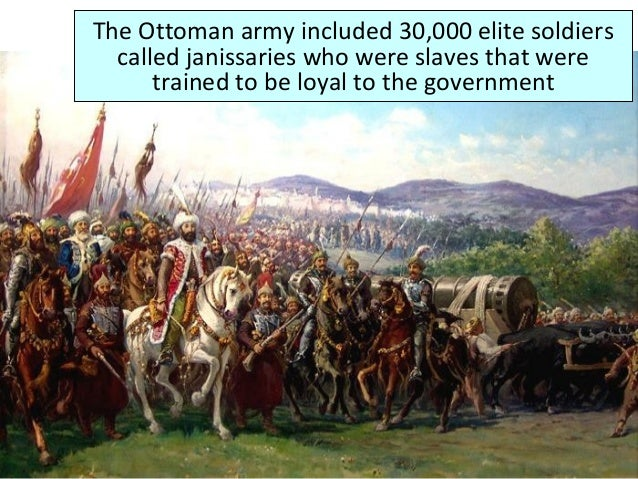 The Ottoman MilitaryThe Ottoman army included 30,000 elite soldiers called janissaries who were slaves that were trained t...