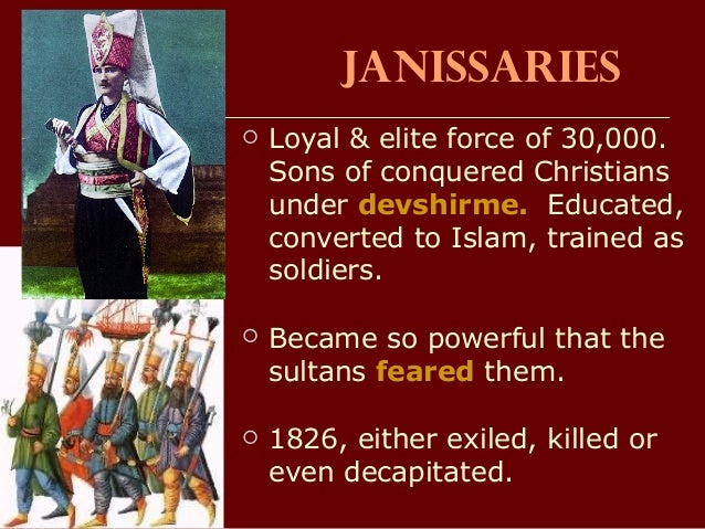 Janissaries  Loyal & elite force of 30,000. Sons of conquered Christians under devshirme. Educated, converted to Islam, t...