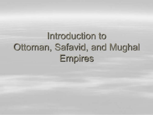 Introduction to Ottoman, Safavid, and Mughal Empires