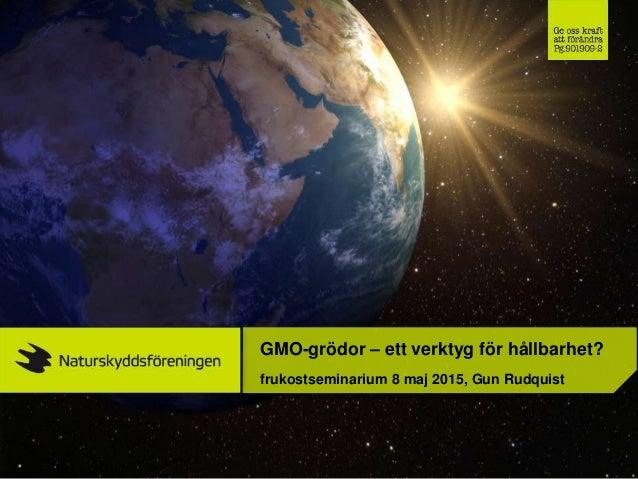 GMO-grödor – ett verktyg för hållbarhet? frukostseminarium 8 maj 2015, Gun Rudquist