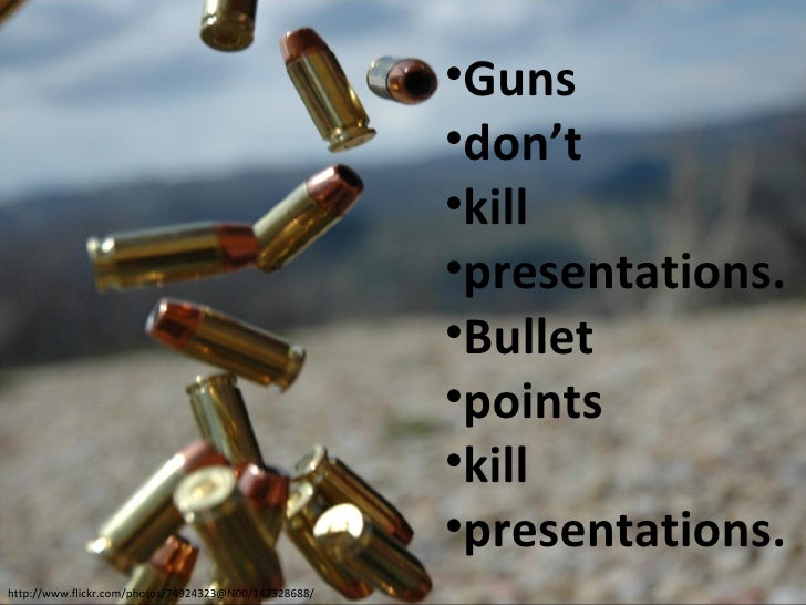<ul><li>Guns </li></ul><ul><li>don't </li></ul><ul><li>kill </li></ul><ul><li>presentations. </li></ul><ul><li>Bullet </li...