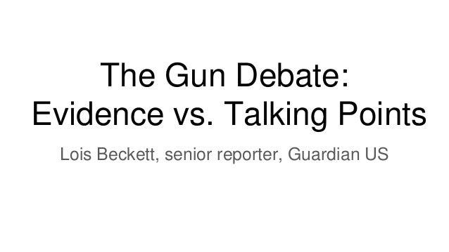 The Gun Debate: Evidence vs. Talking Points Lois Beckett, senior reporter, Guardian US