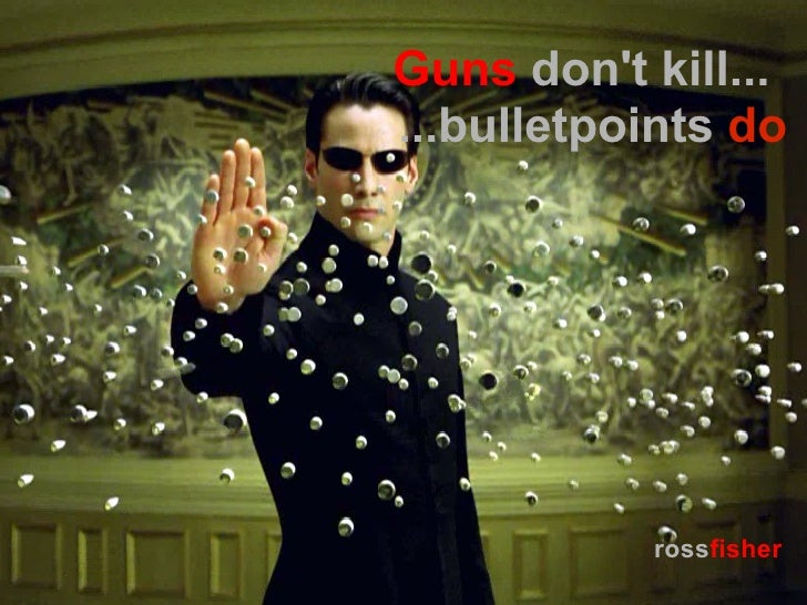 Guns dont kill......bulletpoints do           rossfisher