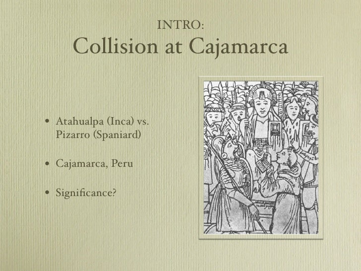 collision at cajamarca Guns, germs and steel by: seif el din omar mohamed abdelmeguid chapter 3: collision at cajamarca key words: the battle at cajamarca - november 16, 1532.