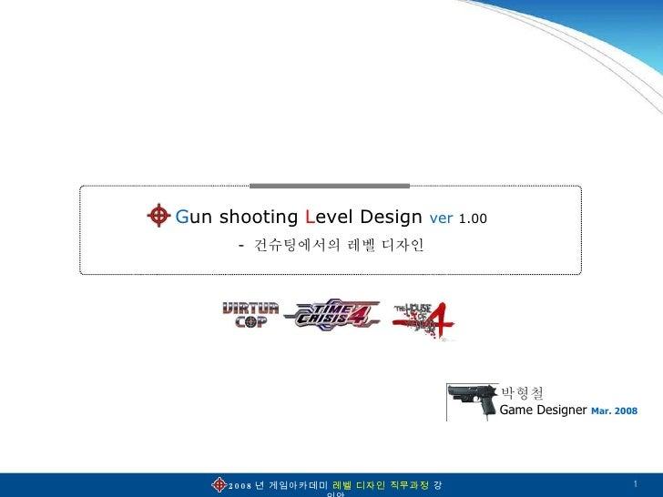 G un   shooting  L evel   Design  ver   1.00 -  건슈팅에서의 레벨 디자인 Game Designer  Mar. 2008 박형철