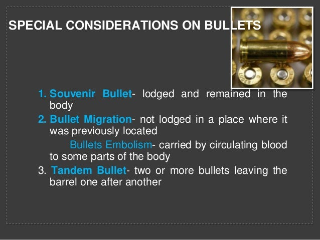 SPECIAL CONSIDERATIONS ON BULLETS  1. Souvenir Bullet- lodged and remained in the body 2. Bullet Migration- not lodged in ...