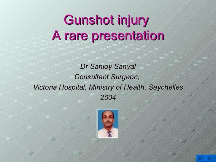 Gunshot injury  A rare presentation <ul><li>Dr Sanjoy Sanyal </li></ul><ul><li>Consultant Surgeon,  </li></ul><ul><li>Vict...
