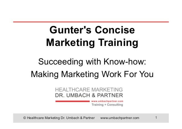 © Healthcare Marketing Dr. Umbach & Partner www.umbachpartner.com 1 Gunter's Concise Marketing Training Succeeding with Kn...