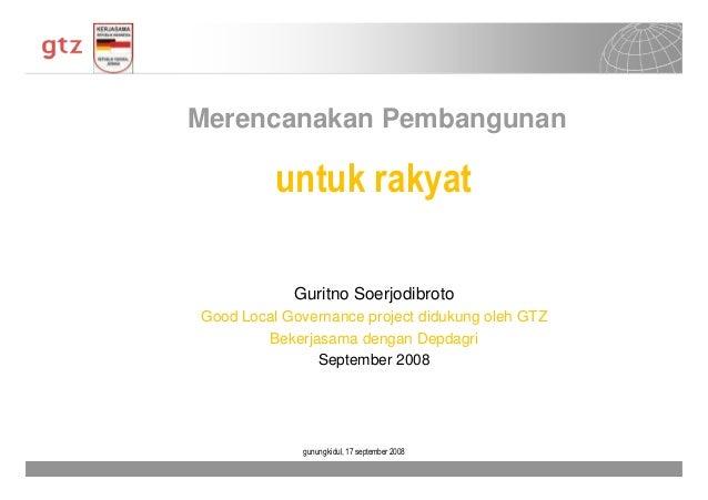 Merencanakan Pembangunan  untuk rakyat Guritno Soerjodibroto Good Local Governance project didukung oleh GTZ Bekerjasama d...