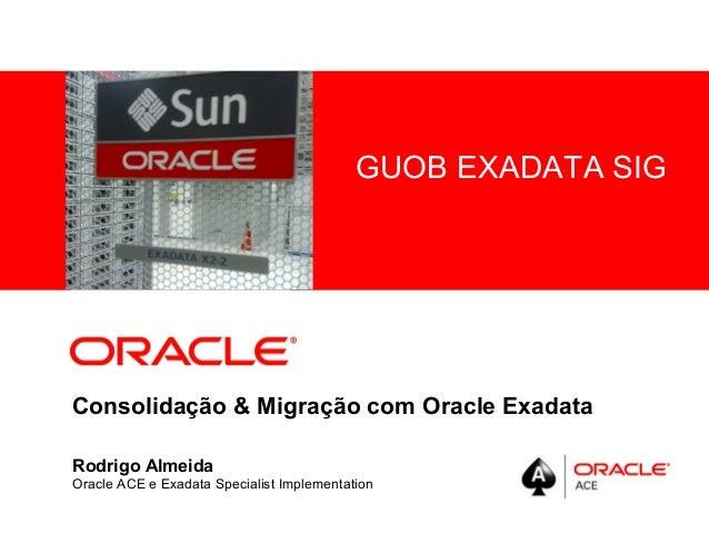 <Insert Picture Here> Consolidação & Migração com Oracle Exadata Rodrigo Almeida Oracle ACE e Exadata Specialist Implement...