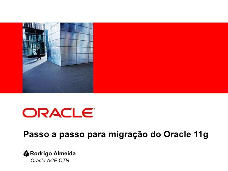 Passo a passo para migração do Oracle 11g Oracle ACE OTN  Rodrigo Almeida