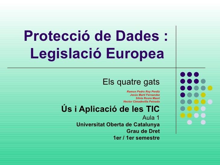 Protecció de Dades: Legislació Europea   Els quatre gats Ramon Pedro Roy Perdiz Jesús Martí Fernandez Sílvia Roura Mauri ...