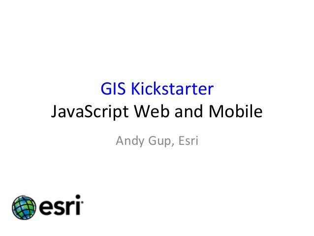 GIS  Kickstarter   JavaScript  Web  and  Mobile   Andy  Gup,  Esri
