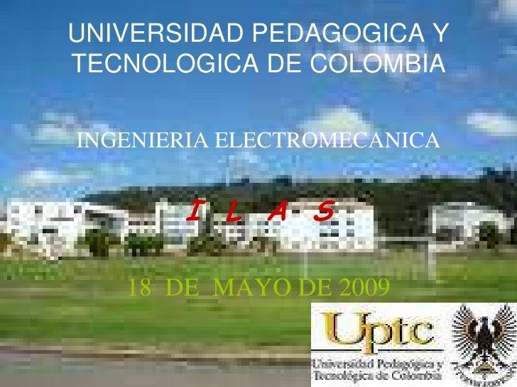 UNIVERSIDAD PEDAGOGICA Y TECNOLOGICA DE COLOMBIA  INGENIERIA ELECTROMECANICA          I L A S     18 DE MAYO DE 2009