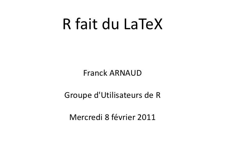 R fait du LaTeX     Franck ARNAUDGroupe dUtilisateurs de R Mercredi 8 février 2011