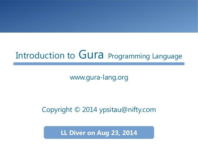 Introduction to Gura Programming Language www.gura-lang.org Copyright © 2014 ypsitau@nifty.com LL Diver on Aug 23, 2014