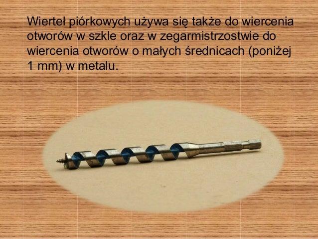 Wierteł piórkowych używa się także do wiercenia  otworów w szkle oraz w zegarmistrzostwie do  wiercenia otworów o małych ś...