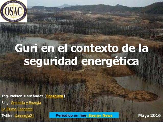 Guri en el contexto de la seguridad energética Ing. Nelson Hernández (Energista) Blog: Gerencia y Energía La Pluma Candent...