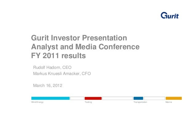 Gurit Investor PresentationAnalyst and Media ConferenceFY 2011 results Rudolf Hadorn, CEO Markus Knuesli Amacker, CFO Marc...